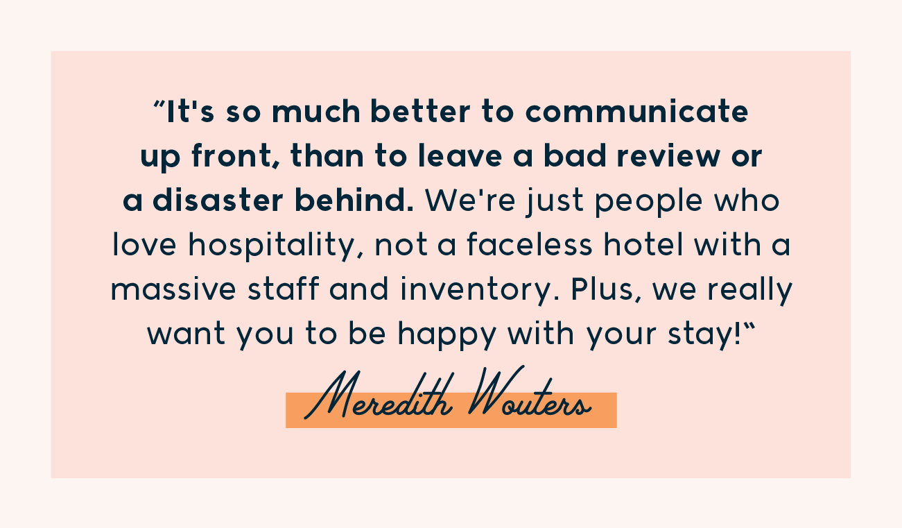 """""""It's so much better to communicate up front, than to leave a bad review or a disaster behind. We're just people who love hospitality, not a faceless hotel with a massive staff and inventory. Plus, we really want you to be happy with your stay!"""""""
