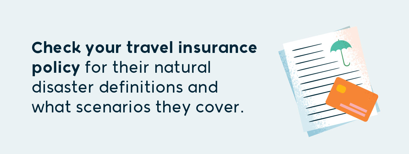 check your travel insurance policy for their national disaster definitions and what scenarios they cover